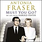 Must You Go?: My Life with Harold Pinter | Antonia Fraser