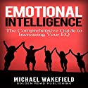 Emotional Intelligence: The Comprehensive Guide to Increasing Your EQ Audiobook by Michael Wakefield Narrated by J.D. Zelman
