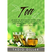 Tea: Tea: An Easy to Read Guide to the Most Common Teas: Green, Black, Red, and Herbal Teas – All Tasty and Miraculously Healthy (Worlds Most Loved Drinks Book 2)