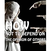 How not to depend on the opinion of others: How not to depend on the opinion of others (1) (English Edition)