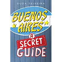 Buenos Aires: a Secret Guide: 113 CURIOUS and MYSTERIOUS PLACES