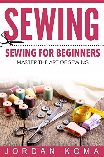 Sewing: Sewing for Beginners - Master the Art of Sewing + 2 Bonus BOOKS (how to sew for beginners, how to sew, sew, sewing for beginners, sewing, sewing for dummies, sewing books)
