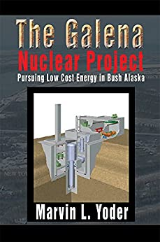 The Galena Nuclear Project: Pursuing Low Cost Energy in Bush Alaska by [Marvin L. Yoder]