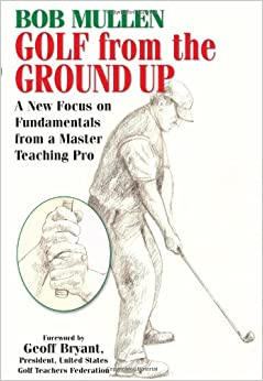 Golf from the Ground Up: A New Focus on Fundamentals from a Master Teaching Pro