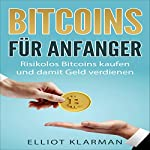 Bitcoins für Anfänger: Risikolos Bitcoins kaufen und damit Geld verdienen [Bitcoins for beginners: Buy bitcoins at low risk and earn money] | Elliot Klarman