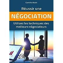 Réussir une négociation : Utilisez les techniques des meilleurs négociateurs (French Edition)