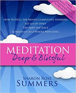 Meditation - Deep and Blissful (with Seven Guided Meditations): How to Still The Mind's Compulsive Thinking, Let Go of Upset, Tap Into the Juice and Meditate at a Whole New Level (A Conscious Guide)