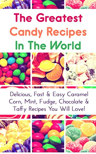 The Greatest Candy Recipes In The World: Delicious, Fast & Easy Caramel Corn, Mint, Fudge, Chocolate & Taffy Recipes You Will Love!