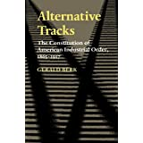 Alternative Tracks: The Constitution of American Industrial Order, 1865-1917