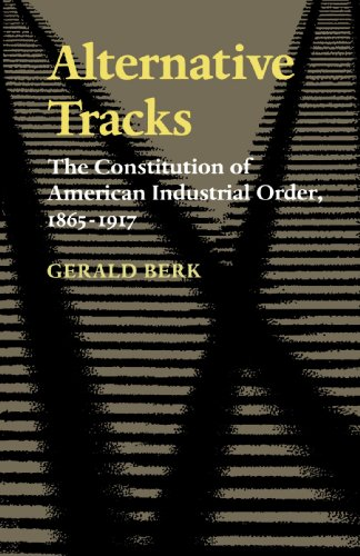 Alternative Tracks: The Constitution of American Industrial Order, 1865-1917 (The Johns Hopkins Series in Constitutional