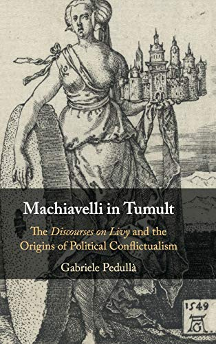 Machiavelli in Tumult: The Discourses on Livy and the Origins of Political Conflictualism