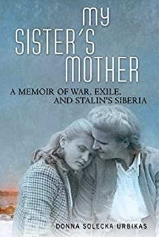 My Sister's Mother: A Memoir of War, Exile, and Stalin's Siberia by [Urbikas, Donna Solecka]