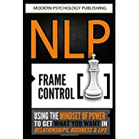 Nlp Frame Control: Using the Mindset of Power to Get What You Want in Relationships, Business & Life