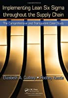 Implementing Lean Six Sigma throughout the Supply Chain: The Comprehensive and Transparent Case Study Front Cover