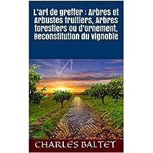 L'art de greffer  : Arbres et Arbustes fruitiers, Arbres forestiers ou d'ornement, Reconstitution du vignoble (French Edition)