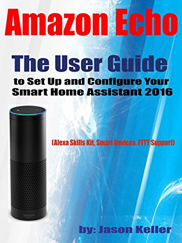 Amazon Echo:  The User Guide to Set Up and Configure Your Smart Home Assistant 2016: (Alexa Skills Kit, Smart Devices, IFTTT Support)