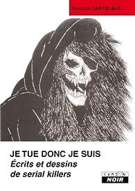 JE TUE DONC JE SUIS Ecrits et dessins de serial killers par Nicolas Castelaux