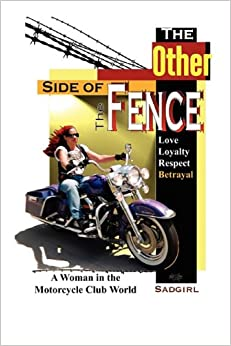 The Other Side of the Fence: Love, Loyalty, Respect, Betrayal: A Woman in the Motorcycle Club World