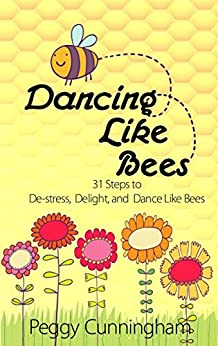 Dancing Like Bees: 31 Steps to De-stress, Delight, and Dance Like Bees by [Cunningham, Peggy]