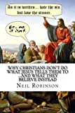 Why Christians Don't Do What Jesus Tells Them to ... and What They Believe Instead, Neil Robinson and Rob Neil, 147016373X