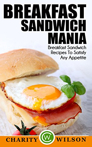 Breakfast Cookbook: Breakfast Sandwich Mania: 101 Breakfast Sandwich Recipes To Satisfy Any Appetite (Sandwiches,Panini Press Recipes (Brunch Sandwich Maker Recipes) by [Wilson, Charity]