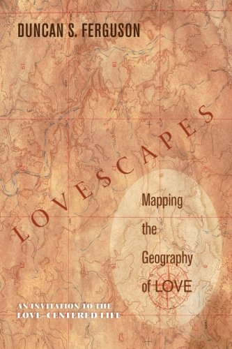 Lovescapes, Mapping the Geography of Love: An Invitation to the Love-Centered Life