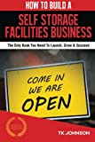 How To Build A Self Storage Facilities Business (Special Edition): The Only Book You Need To Launch, Grow & Succeed