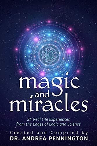 (Magic and Miracles: 21 Real Life Experiences from the Edges of Logic and)