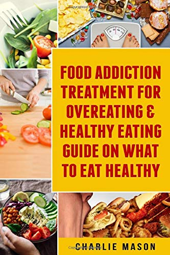 Food Addiction Treatment For Overeating Healthy Eating Guide On What To Eat Healthy Mason Charlie 9781084119529 Amazon Com Books