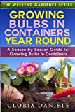 Growing Bulbs in Containers Year Round: A Season by Season Guide to Growing Bulbs in Containers (The Weekend Gardener) (Volume 4)