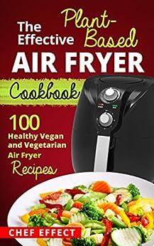 Amazon.com: The Effective Plant-Based Air Fryer Cookbook