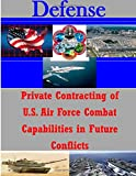 Private Contracting of U. S. Air Force Combat Capabilities in Future Conflicts, Naval Postgraduate Naval Postgraduate School, 1500121010