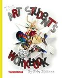 The Art Student's Workbook - Teacher Edition, Eric Gibbons, 1463753896