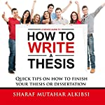 A Novice Guide to How to Write a Thesis: Quick Tips on How to Finish Your Thesis or Dissertation | Sharaf Mutahar Alkibsi