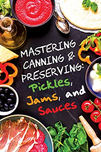 Pickles, Jams, and Sauces (Mastering Canning and Preserving)