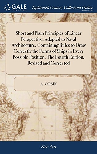 Short and Plain Principles of Linear Perspective, Adapted to Naval Architecture. Containing Rules to Draw Correctly the Forms of Ships in Every ... The Fourth Edition, Revised and Corrected
