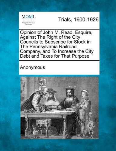 (Opinion of John M. Read, Esquire, Against The Right of the City Councils to Subscribe for Stock in The Pennsylvania Railroad Company, and To Increase the City Debt and Taxes for That Purpose)