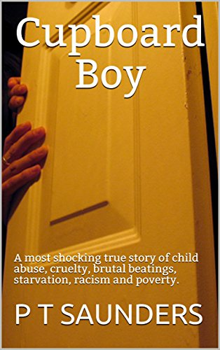 Cupboard Boy: A truly disturbing story of child abuse  A gripping and  emotional page turner, you won't be able to put down (The PT Saunders  Story