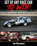 Setup Any Race Car To Win: Do the work off the track so you are FAST on the track