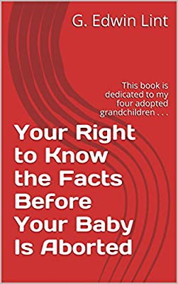 Your Right to Know the Facts Before Your Baby Is Aborted: This book is dedicated to my four adopted grandchildren . . .