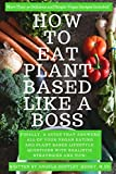 How to Eat Plant Based Like a Boss: All Of Your