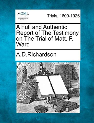 A Full and Authentic Report of The Testimony on The Trial of Matt. F. Ward