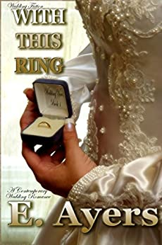 Wedding Fiction: With This Ring - A Contemporary Wedding Romance (Wedding Vows Book 1) by [Ayers, E.]