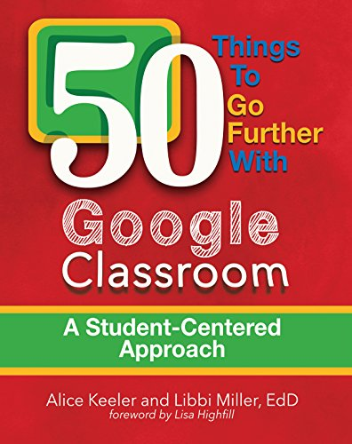 50 Things to Go Further with Google Classroom: A Student-Centered Approach by [Keeler, Alice, Miller, Libbi]