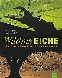 Wildnis Eiche: Faszinierender Kosmos des Lebens und Lebensraum für 1000 Arten. Ein Bildband zum Thema Bäume, Wald und Artenvielfalt mit über 250 hochwertigen Fotos über Deutschlands Wilde Wälder.