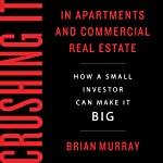 Crushing It in Apartments and Commercial Real Estate: How a Small Investor Can Make It Big | Brian H Murray