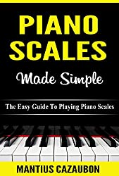 Piano Scales Made Simple: The Easy Guide To Playing Piano Scales (Piano Lessons For Beginner To Advanced Levels)