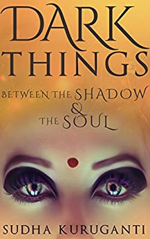Dark Things Between the Shadow and the Soul: Fractured Fairy Tales from Indian Mythology by [Kuruganti, Sudha]