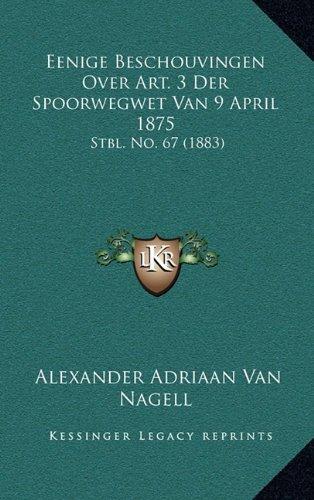 Download Eenige Beschouvingen Over Art. 3 Der Spoorwegwet Van 9 April 1875: Stbl. No. 67 (1883) (Dutch Edition) PDF