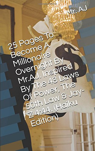 Read Online 25 Pages To Become A Millionaire Overnight By Mr.AJ. Inspired By The 48 Laws Of Power,  The 50th Law & Jay-Z 4:44. (Haiku Edition) pdf epub